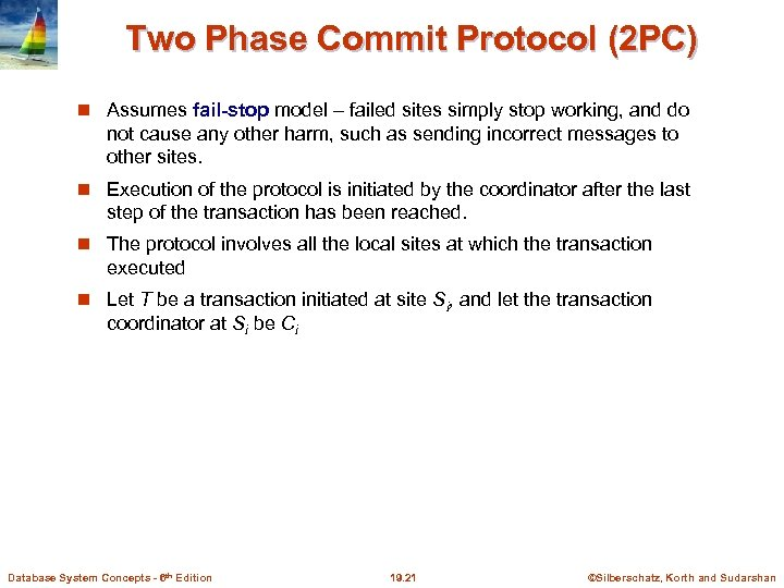Two Phase Commit Protocol (2 PC) Assumes fail-stop model – failed sites simply stop