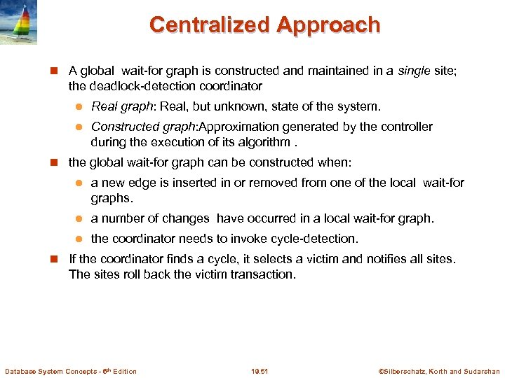 Centralized Approach A global wait-for graph is constructed and maintained in a single site;