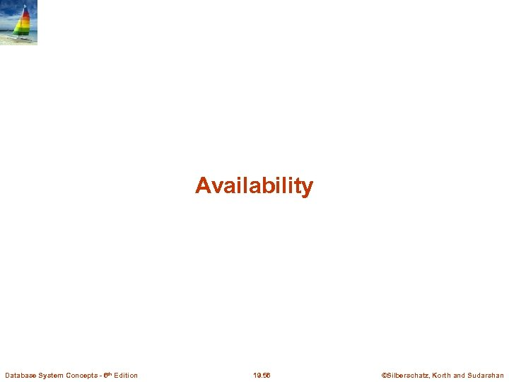 Availability Database System Concepts - 6 th Edition 19. 56 ©Silberschatz, Korth and Sudarshan