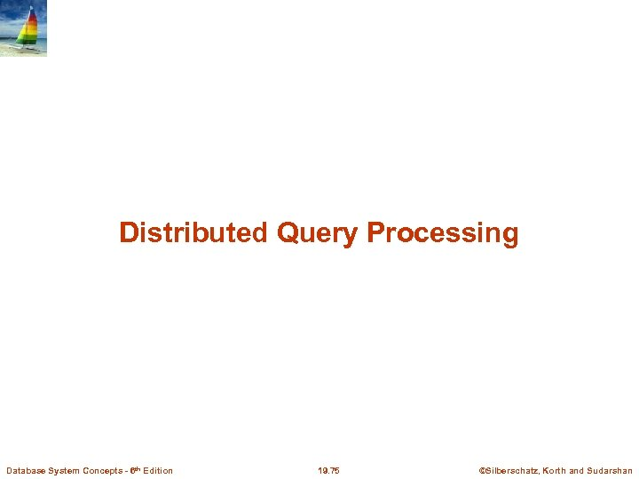 Distributed Query Processing Database System Concepts - 6 th Edition 19. 75 ©Silberschatz, Korth
