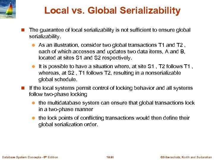 Local vs. Global Serializability The guarantee of local serializability is not sufficient to ensure