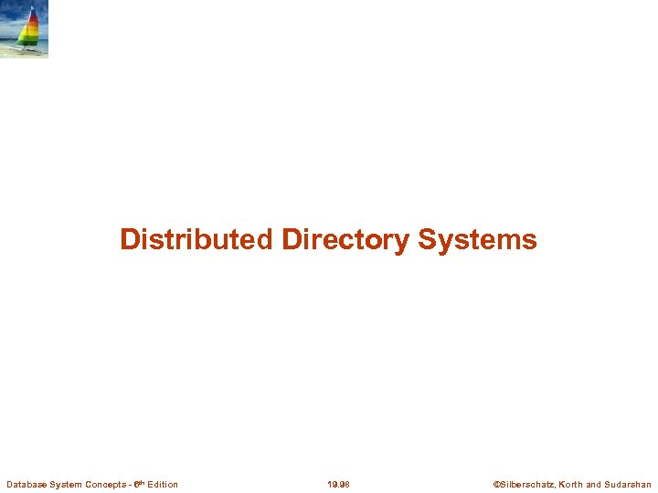 Distributed Directory Systems Database System Concepts - 6 th Edition 19. 98 ©Silberschatz, Korth