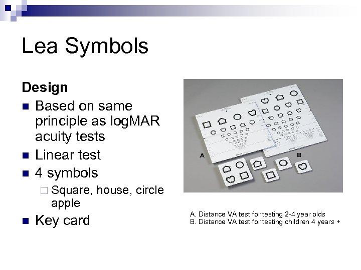 Lea Symbols Design n Based on same principle as log. MAR acuity tests n