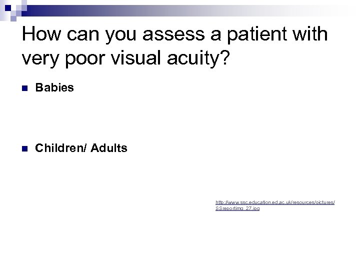 How can you assess a patient with very poor visual acuity? n Babies n
