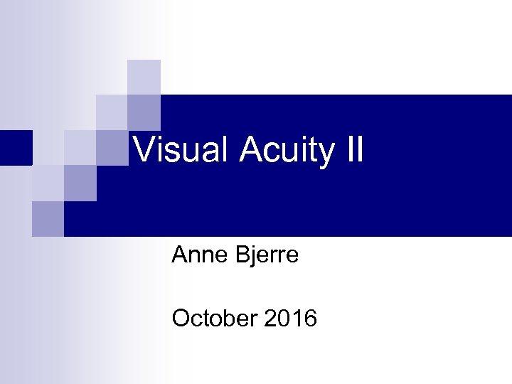 Visual Acuity II Anne Bjerre October 2016