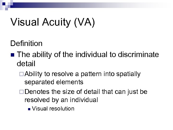 Visual Acuity (VA) Definition n The ability of the individual to discriminate detail ¨