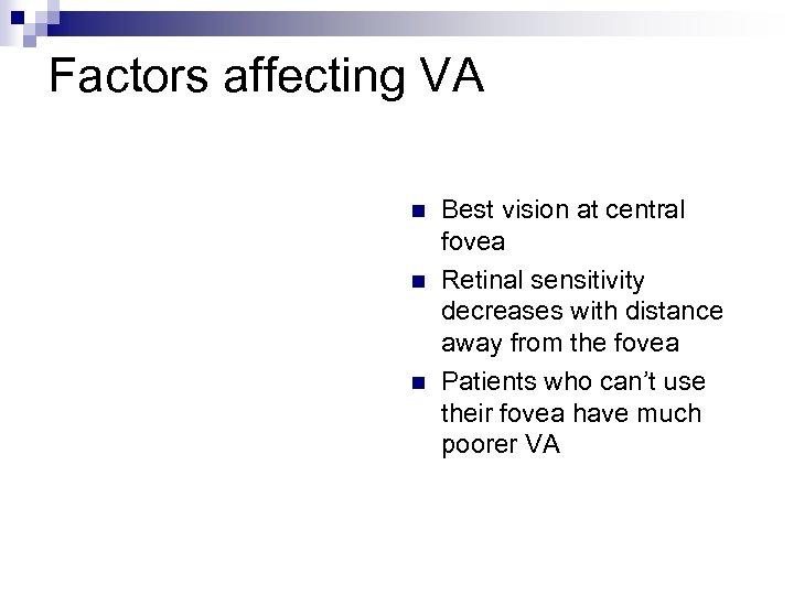 Factors affecting VA n n n Best vision at central fovea Retinal sensitivity decreases