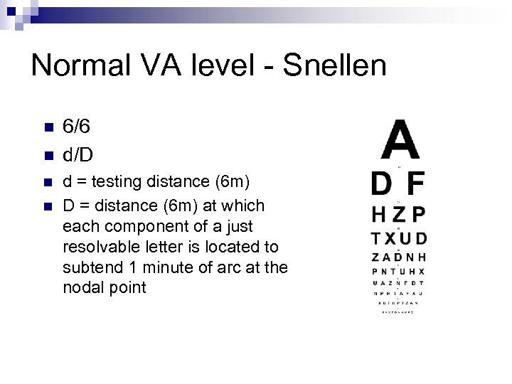 Normal VA level - Snellen n n 6/6 d/D d = testing distance (6