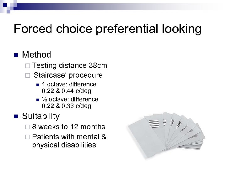 Forced choice preferential looking n Method ¨ Testing distance 38 cm ¨ 'Staircase' procedure