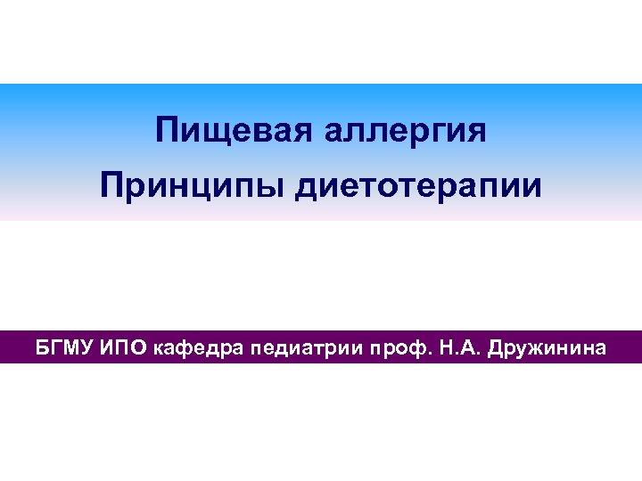 Пищевая аллергия Принципы диетотерапии БГМУ ИПО кафедра педиатрии проф. Н. А. Дружинина