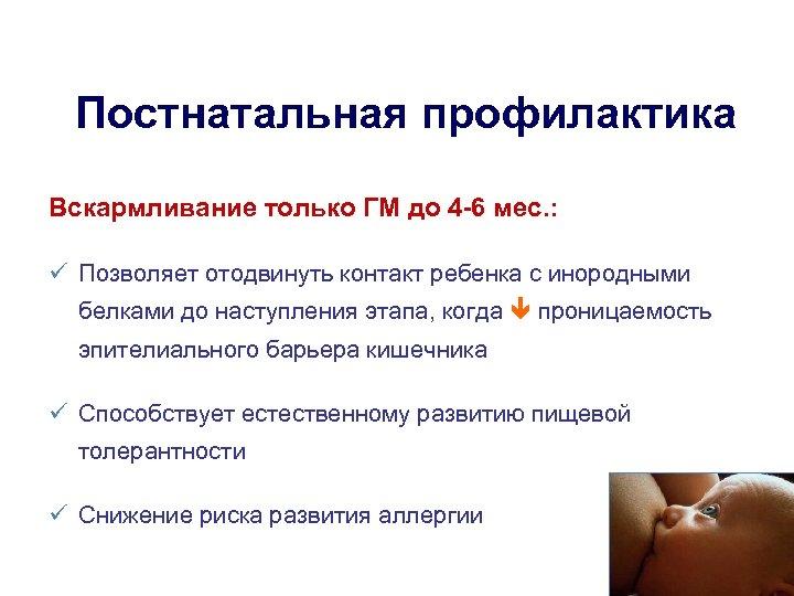 Постнатальная профилактика Вскармливание только ГМ до 4 -6 мес. : Позволяет отодвинуть контакт ребенка