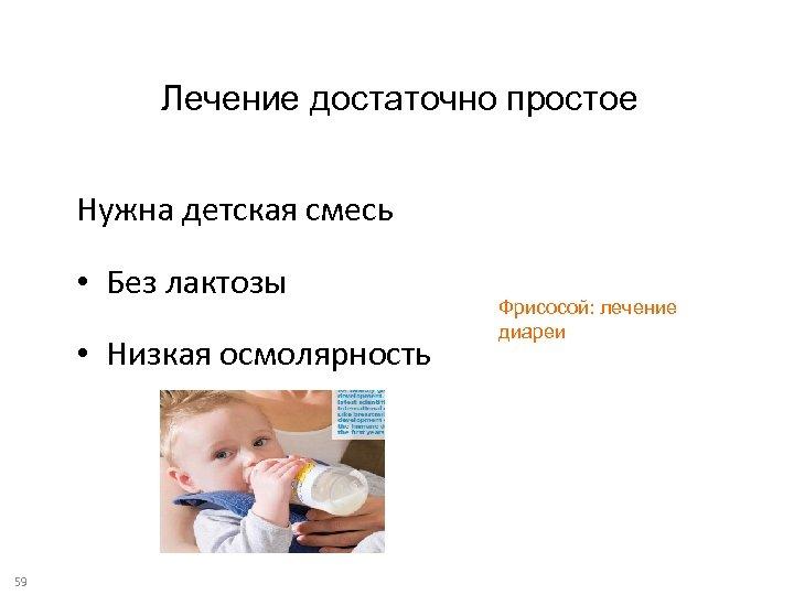 Лечение достаточно простое Нужна детская смесь • Без лактозы • Низкая осмолярность 59 Фрисосой: