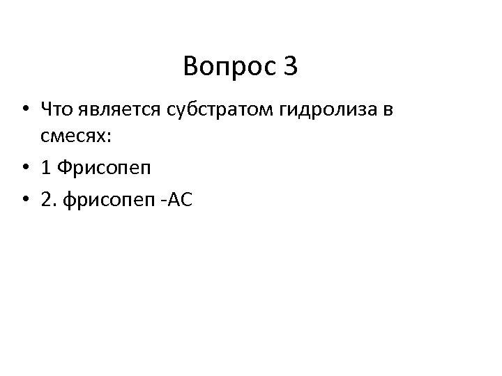 Вопрос 3 • Что является субстратом гидролиза в смесях: • 1 Фрисопеп • 2.