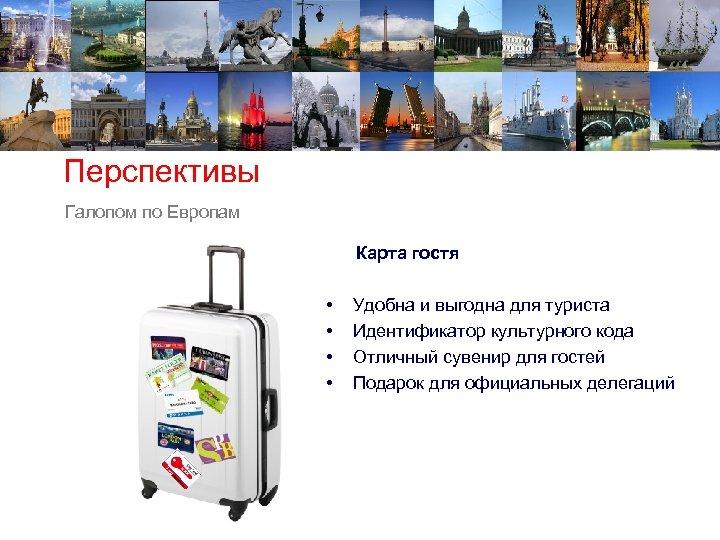 Перспективы Галопом по Европам Карта гостя • • Удобна и выгодна для туриста Идентификатор
