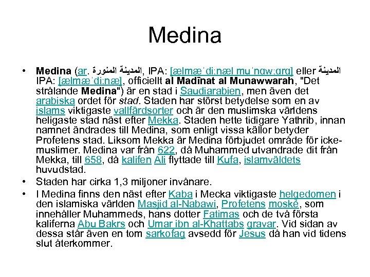 Medina • Medina (ar. , ﺍﻟﻤﺪﻳﻨﺔ ﺍﻟﻤﻨﻮﺭﺓ IPA: [ælmæˈdiːnæl muˈnɑwːɑrɑ] eller ﺍﻟﻤﺪﻳﻨﺔ IPA: [ælmæˈdiːnæ],