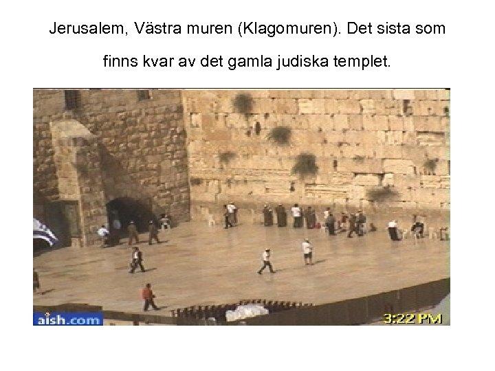 Jerusalem, Västra muren (Klagomuren). Det sista som finns kvar av det gamla judiska templet.