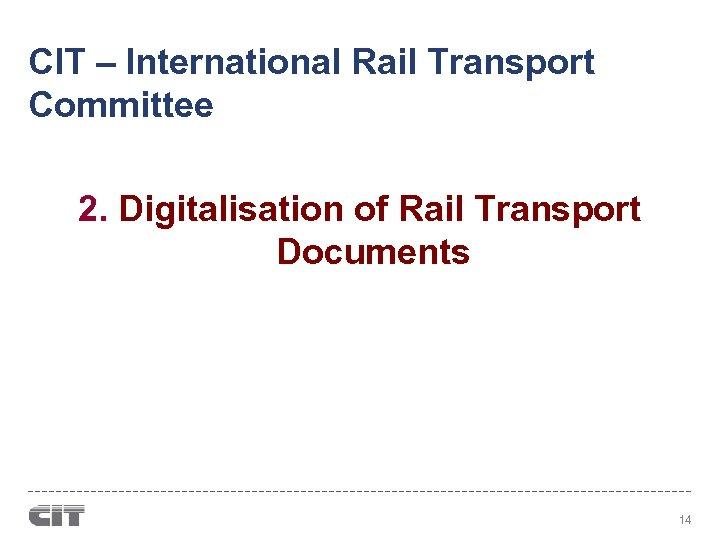 CIT – International Rail Transport Committee 2. Digitalisation of Rail Transport Documents 14