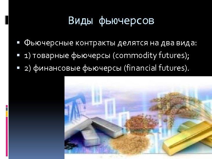 Виды фьючерсов Фьючерсные контракты делятся на два вида: 1) товарные фьючерсы (commodity futures); 2)
