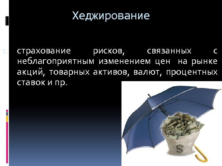 Хеджирование 1. страхование рисков, связанных с неблагоприятным изменением цен на рынке акций, товарных активов,