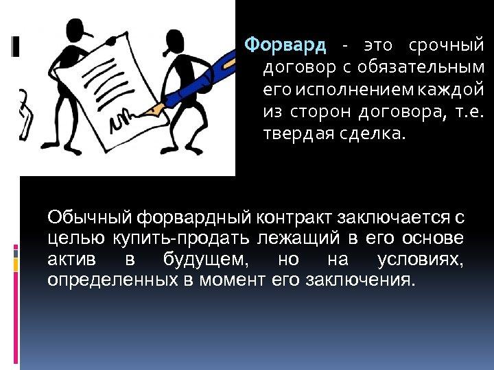 Форвард - это срочный договор с обязательным его исполнением каждой из сторон договора, т.