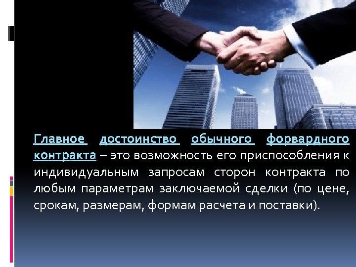 Главное достоинство обычного форвардного контракта – это возможность его приспособления к индивидуальным запросам сторон