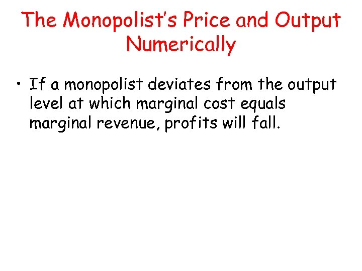 The Monopolist's Price and Output Numerically • If a monopolist deviates from the output