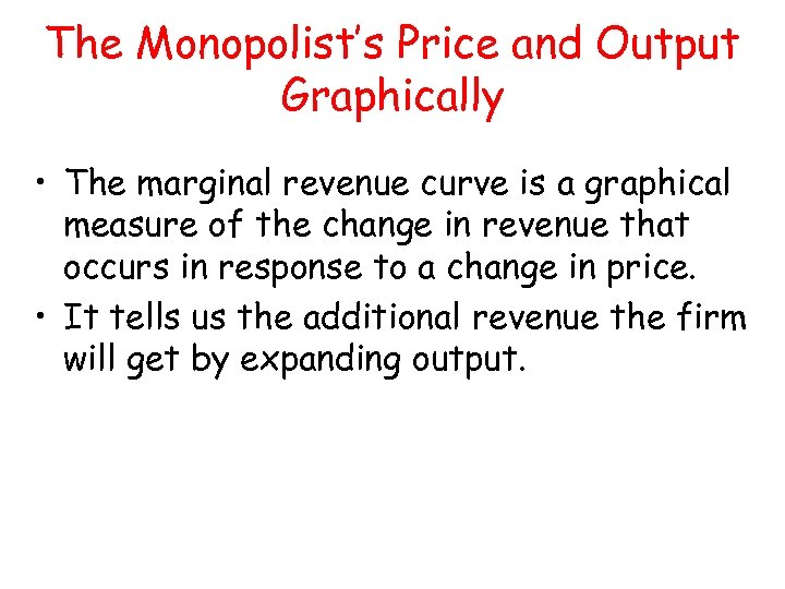 The Monopolist's Price and Output Graphically • The marginal revenue curve is a graphical