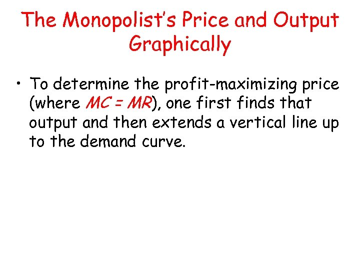 The Monopolist's Price and Output Graphically • To determine the profit-maximizing price (where MC