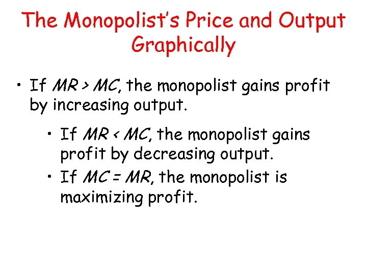 The Monopolist's Price and Output Graphically • If MR > MC, the monopolist gains
