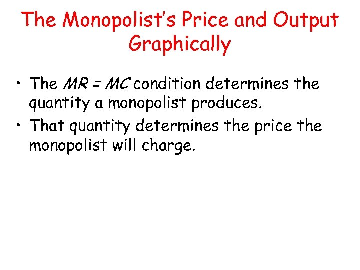 The Monopolist's Price and Output Graphically • The MR = MC condition determines the