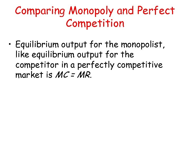 Comparing Monopoly and Perfect Competition • Equilibrium output for the monopolist, like equilibrium output