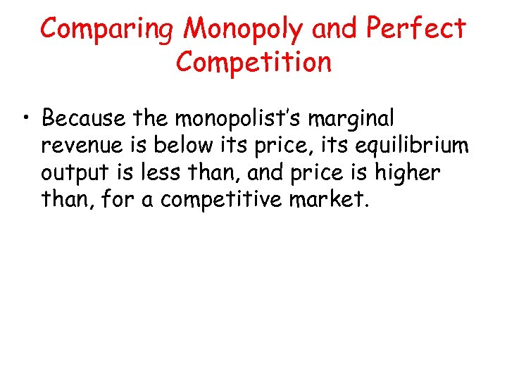 Comparing Monopoly and Perfect Competition • Because the monopolist's marginal revenue is below its