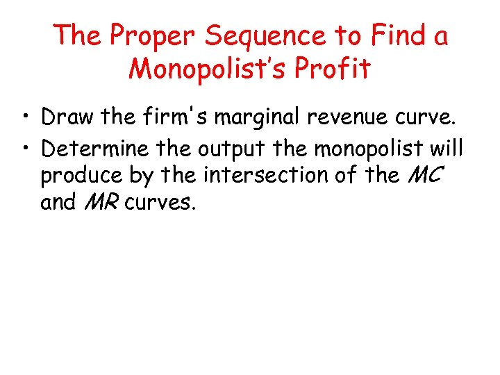 The Proper Sequence to Find a Monopolist's Profit • Draw the firm's marginal revenue