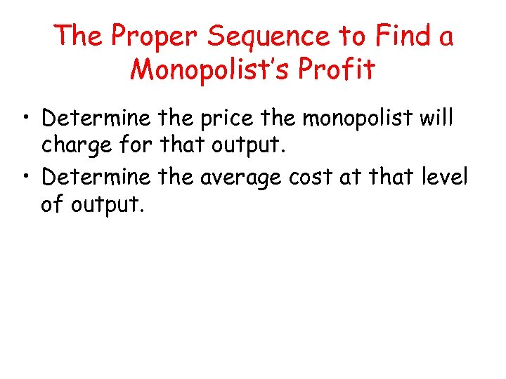 The Proper Sequence to Find a Monopolist's Profit • Determine the price the monopolist