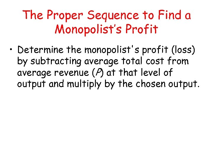 The Proper Sequence to Find a Monopolist's Profit • Determine the monopolist's profit (loss)
