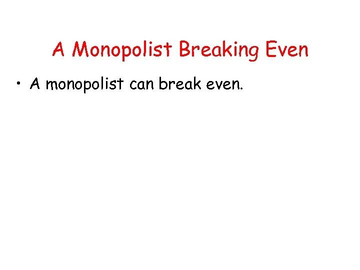 A Monopolist Breaking Even • A monopolist can break even.