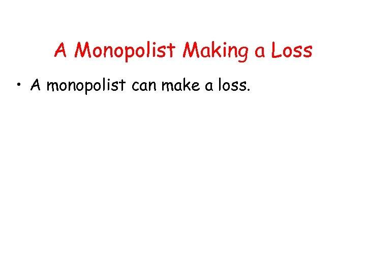 A Monopolist Making a Loss • A monopolist can make a loss.