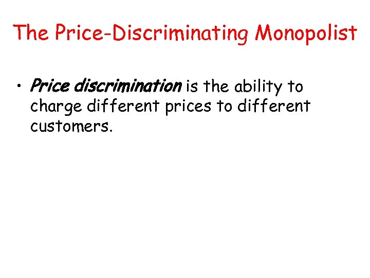 The Price-Discriminating Monopolist • Price discrimination is the ability to charge different prices to