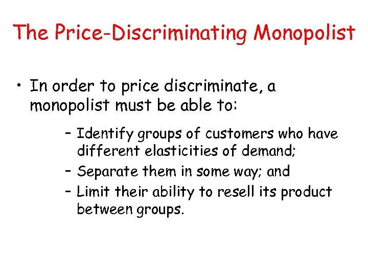 The Price-Discriminating Monopolist • In order to price discriminate, a monopolist must be able