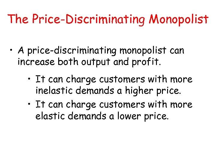 The Price-Discriminating Monopolist • A price-discriminating monopolist can increase both output and profit. •