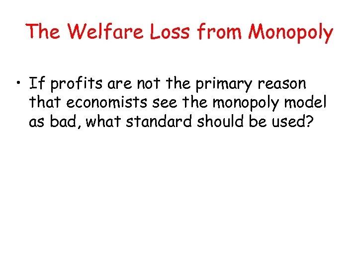 The Welfare Loss from Monopoly • If profits are not the primary reason that