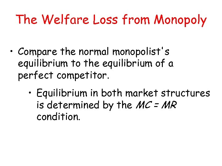 The Welfare Loss from Monopoly • Compare the normal monopolist's equilibrium to the equilibrium