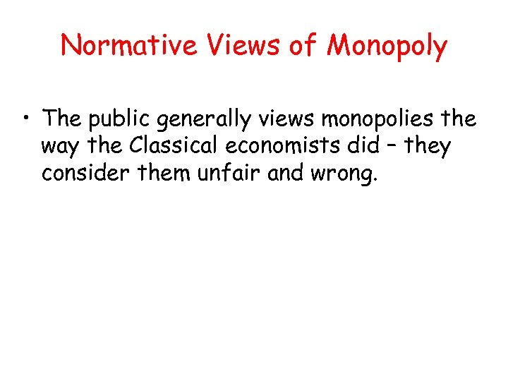 Normative Views of Monopoly • The public generally views monopolies the way the Classical