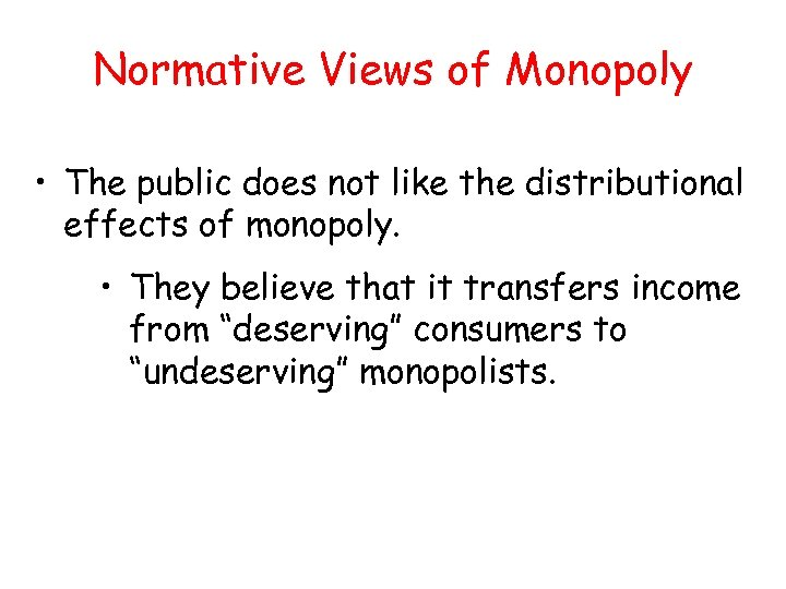 Normative Views of Monopoly • The public does not like the distributional effects of