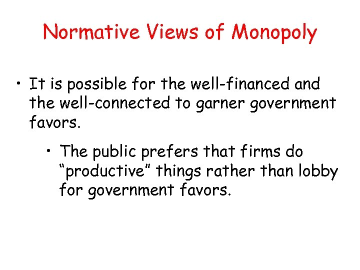 Normative Views of Monopoly • It is possible for the well-financed and the well-connected