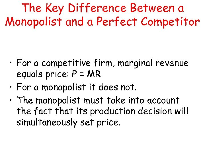 The Key Difference Between a Monopolist and a Perfect Competitor • For a competitive