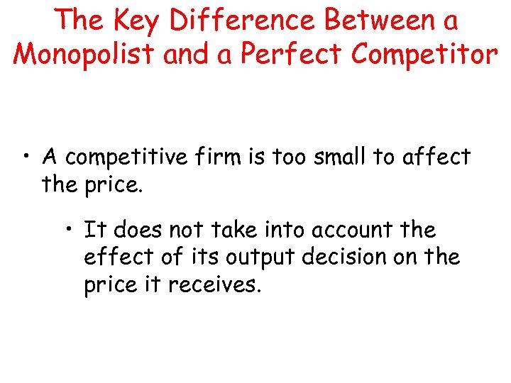 The Key Difference Between a Monopolist and a Perfect Competitor • A competitive firm