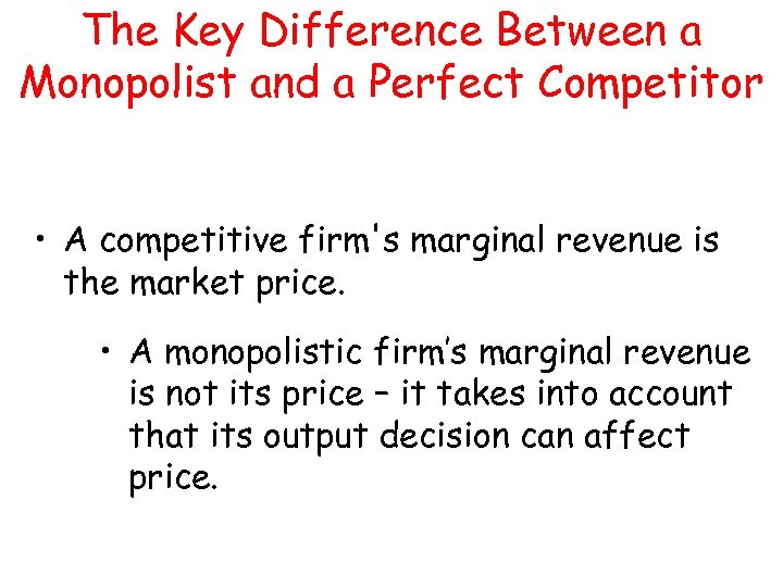 The Key Difference Between a Monopolist and a Perfect Competitor • A competitive firm's