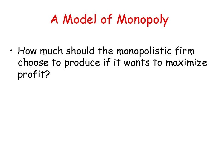 A Model of Monopoly • How much should the monopolistic firm choose to produce