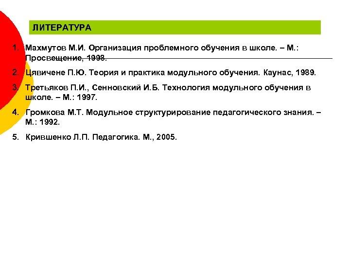 ЛИТЕРАТУРА 1. Махмутов М. И. Организация проблемного обучения в школе. – М. : Просвещение,